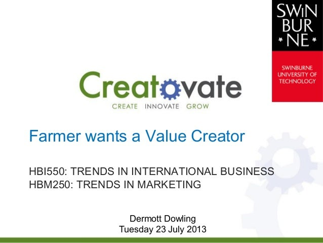 Farmer wants a Value Creator HBI550: TRENDS IN INTERNATIONAL BUSINESS HBM250: TRENDS IN MARKETING Dermott Dowling Tuesday ...