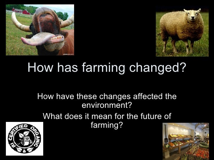 How has farming changed? How have these changes affected the environment? What does it mean for the future of farming?