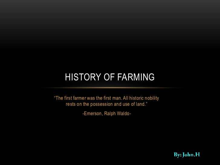 "HISTORY OF FARMING""The first farmer was the first man. All historic nobility      rests on the possession and use of land...."