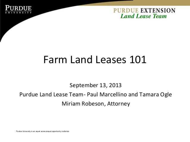 Purdue University is an equal access/equal opportunity institution Farm Land Leases 101 September 13, 2013 Purdue Land Lea...