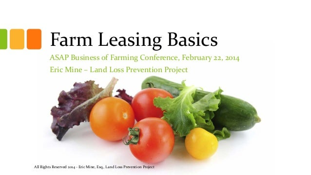 Farm Leasing Basics ASAP Business of Farming Conference, February 22, 2014 Eric Mine – Land Loss Prevention Project  All R...
