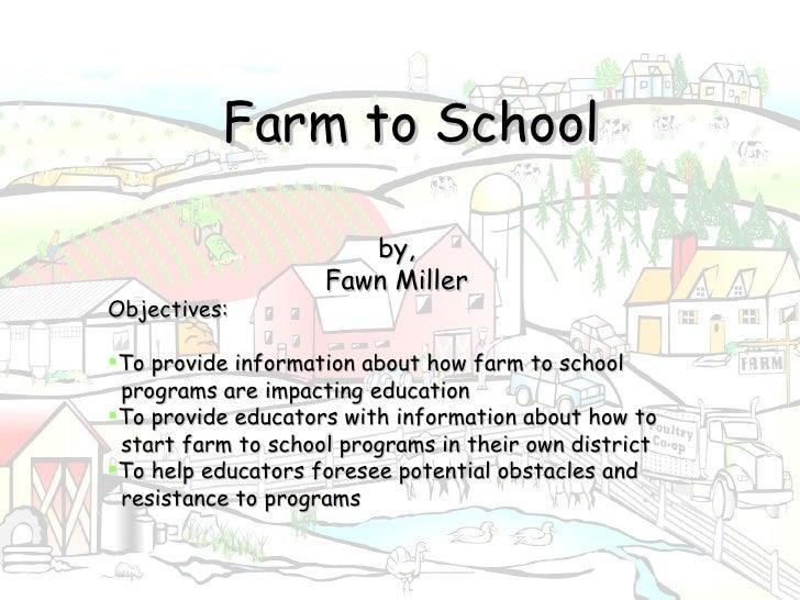 Farm to School <ul><li>by, </li></ul><ul><li>Fawn Miller </li></ul><ul><li>Objectives:  </li></ul><ul><li>To provide inf...