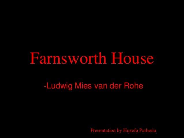 Farnsworth House -Ludwig Mies van der Rohe            Presentation by Huzefa Patheria