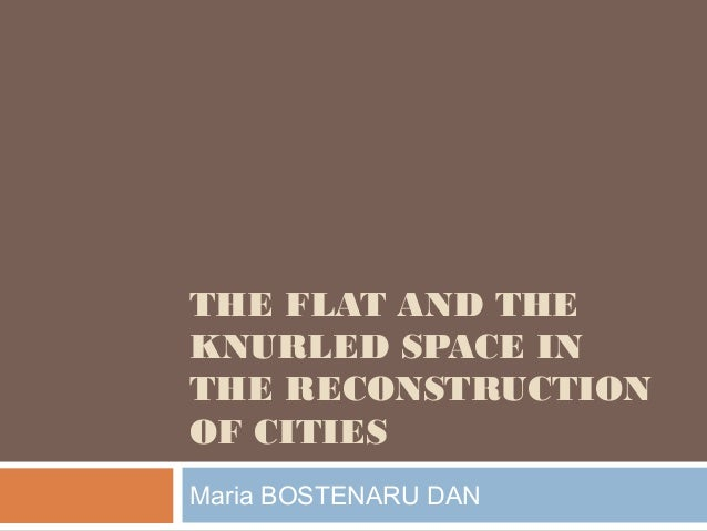 THE FLAT AND THE KNURLED SPACE IN THE RECONSTRUCTION OF CITIES Maria BOSTENARU DAN