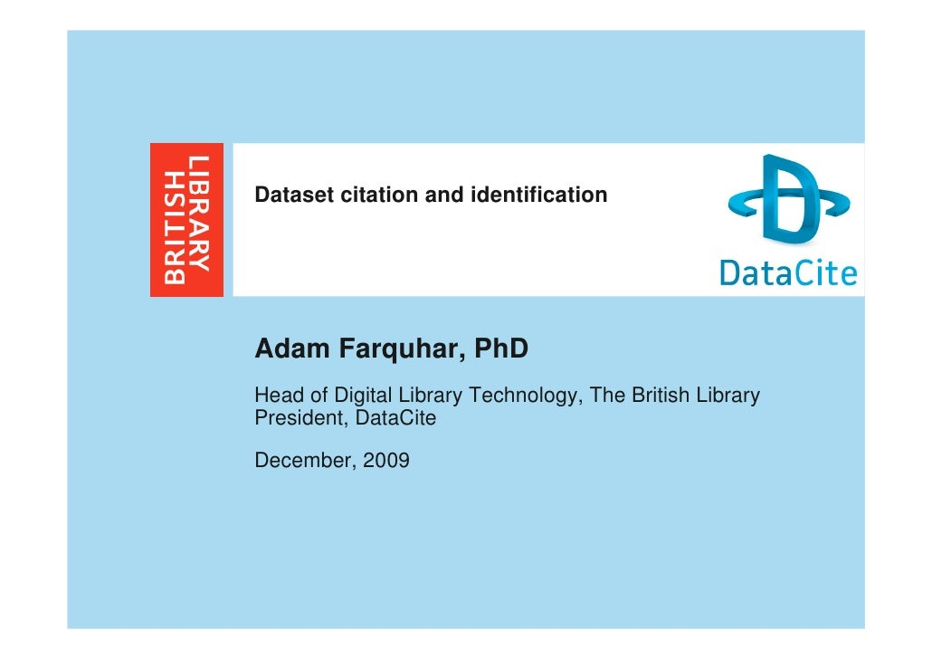 Dataset citation and identification     Adam Farquhar, PhD Head of Digital Library Technology, The British Library Preside...