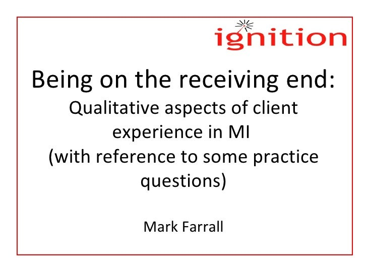 Being on the receiving end: Qualitative aspects of client experience in MI  (with reference to some practice questions) Ma...