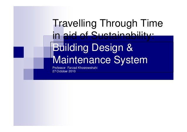 Travelling Through Time in aid of Sustainability: Building Design & Maintenance System Professor Farzad Khosrowshahi 27 Oc...