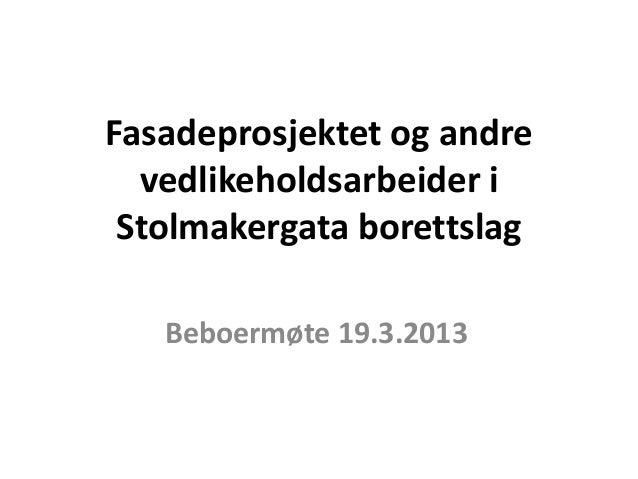 Fasadeprosjektet og andre  vedlikeholdsarbeider i Stolmakergata borettslag   Beboermøte 19.3.2013