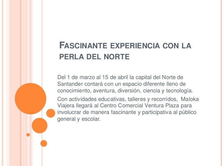 FASCINANTE EXPERIENCIA CON LAPERLA DEL NORTEDel 1 de marzo al 15 de abril la capital del Norte deSantander contará con un ...