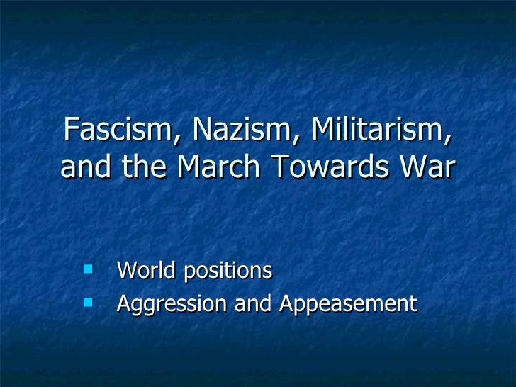 Fascism, Nazism, Militarism, and the March Towards War <ul><li>World positions  </li></ul><ul><li>Aggression and Appeaseme...