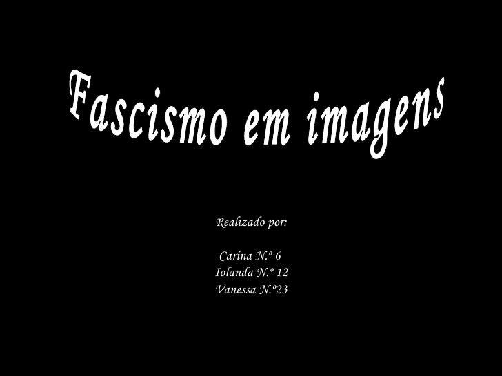 Realizado por: Carina N.º 6  Iolanda N.º 12 Vanessa N.º23 Fascismo em imagens
