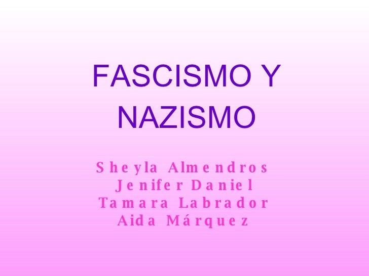 FASCISMO Y NAZISMO Sheyla Almendros Jenifer Daniel Tamara Labrador Aida Márquez
