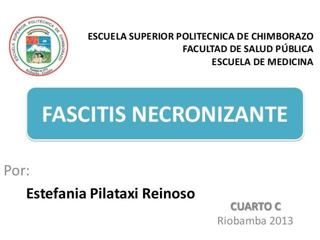 ESCUELA SUPERIOR POLITECNICA DE CHIMBORAZO FACULTAD DE SALUD PÚBLICA ESCUELA DE MEDICINA  FASCITIS NECRONIZANTE Por: Estef...