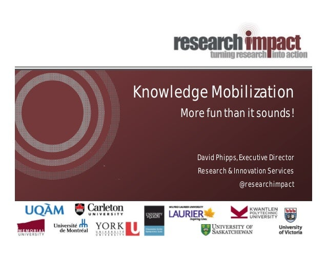 Knowledge Mobilization More fun than it sounds! David Phipps, Executive Director Research & Innovation Services @researchi...