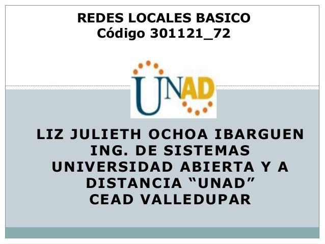 """LIZ JULIETH OCHOA IBARGUEN ING. DE SISTEMAS UNIVERSIDAD ABIERTA Y A DISTANCIA """"UNAD"""" CEAD VALLEDUPAR REDES LOCALES BASICO ..."""