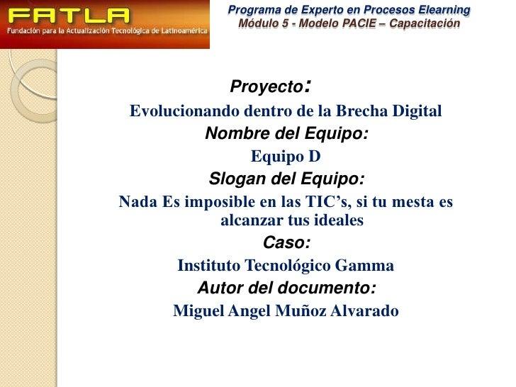 Proyecto:<br />Evolucionando dentro de la Brecha Digital<br />Nombre del Equipo:<br />Equipo D<br />Slogan del Equipo:<br ...