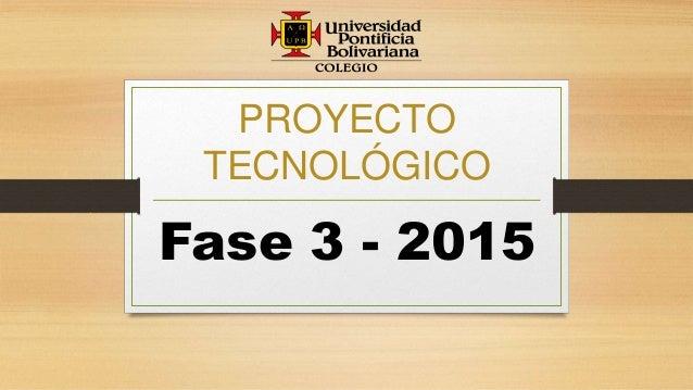 PROYECTO TECNOLÓGICO Fase 3 - 2015