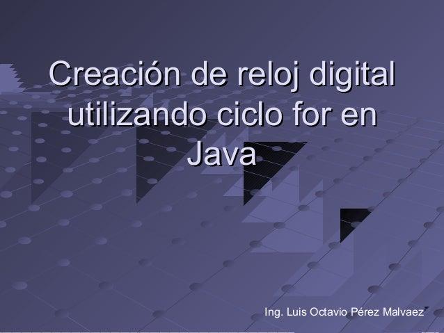 Creación de reloj digital utilizando ciclo for en          Java               Ing. Luis Octavio Pérez Malvaez