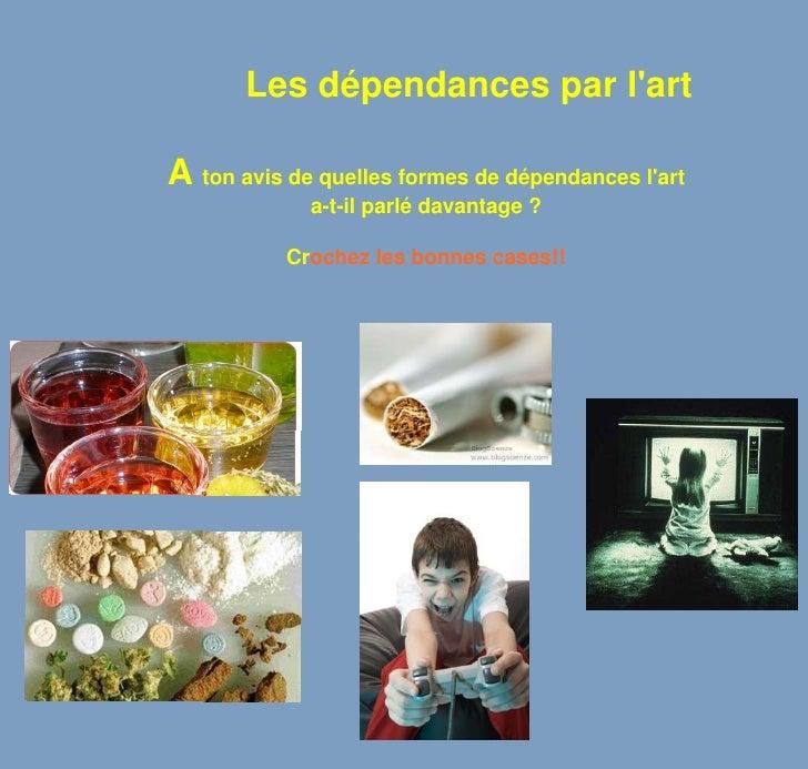 Les dépendances par l'art<br />A ton avis de quelles formes de dépendances l'art <br />a-t-il parlé davantage ?<br />Croch...