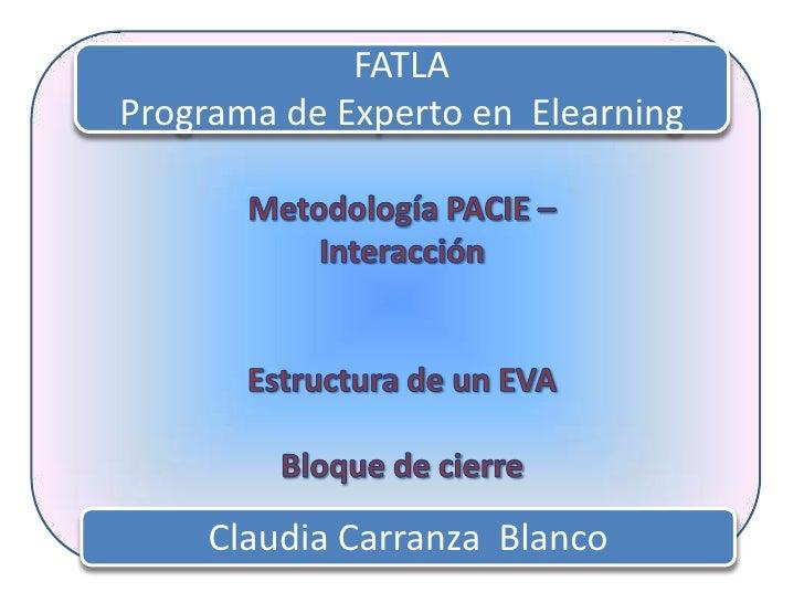 FATLA<br />Programa de Experto en  Elearning<br />Metodología PACIE – Interacción<br />Estructura de un EVA<br />Bloque de...