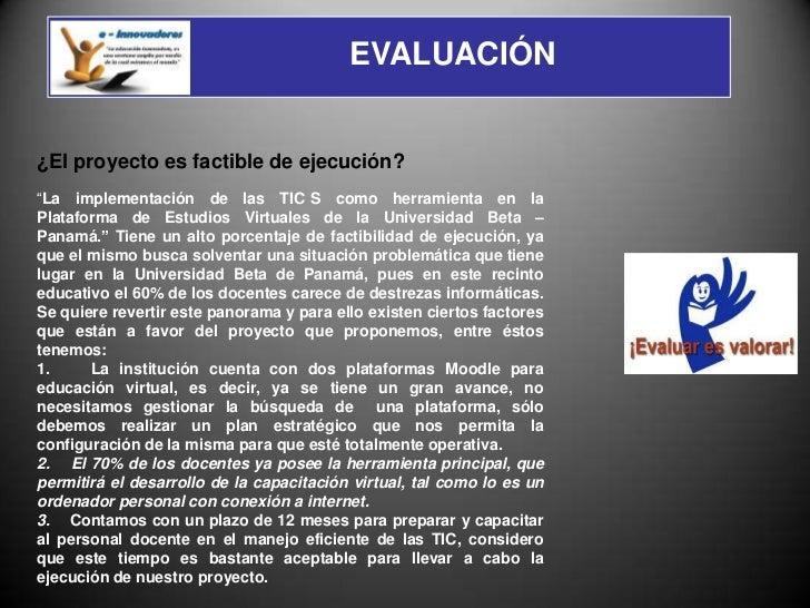 """EVALUACIÓN¿El proyecto es factible de ejecución?""""La implementación de las TIC S como herramienta en laPlataforma de Estudi..."""