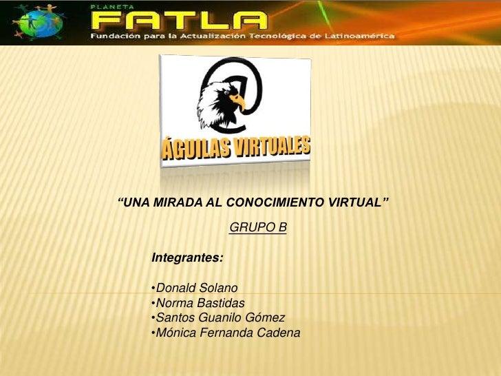 """""""UNA MIRADA AL CONOCIMIENTO VIRTUAL""""<br />GRUPO B<br />Integrantes:<br /><ul><li>Donald Solano"""