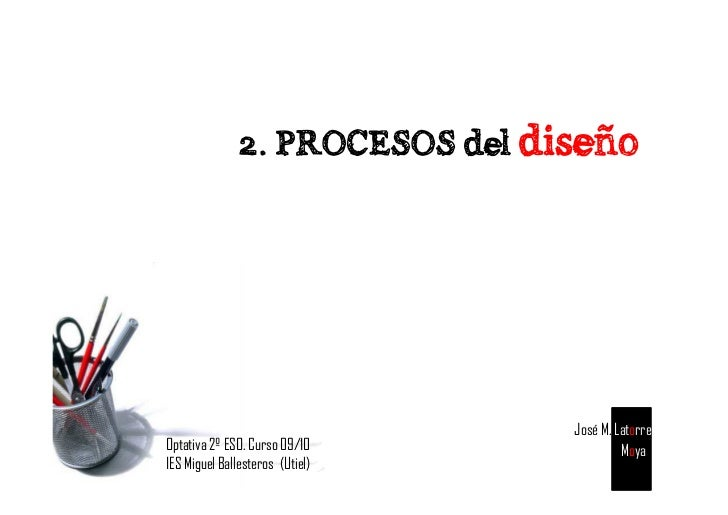 2. PROCESOS del diseño                                      José M. Latorre Optativa 2º ESO. Curso 09/10              Moya...