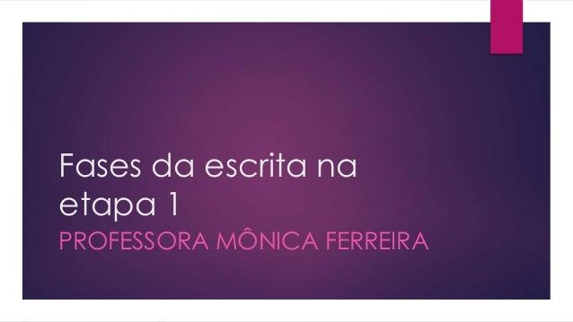 Fases da escrita na etapa 1 PROFESSORA MÔNICA FERREIRA