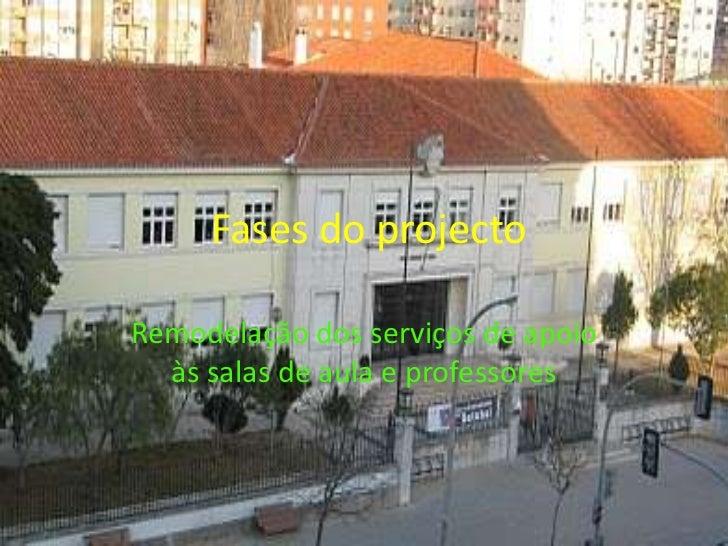 Fases do projecto<br />Remodelação dos serviços de apoio às salas de aula e professores<br />