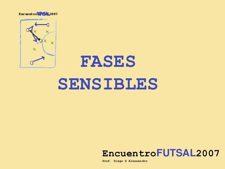 FASES<br />SENSIBLES<br />EncuentroFUTSAL2007<br />Prof. Diego D´Alessandro<br />