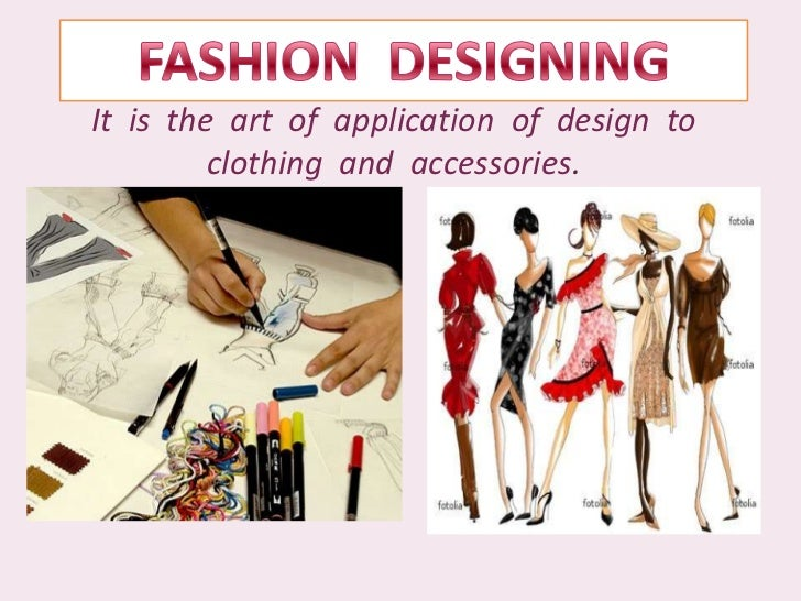 FASHION  DESIGNING<br />It  is  the  art  of  application  of  design  to  clothing  and  accessories.<br />