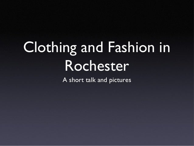 Clothing and Fashion in Rochester A short talk and pictures