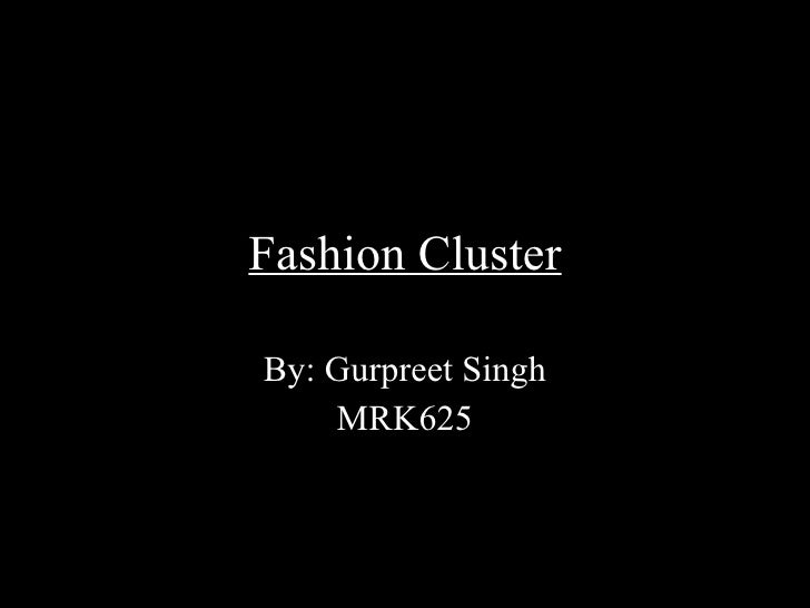 Fashion Cluster By: Gurpreet Singh MRK625