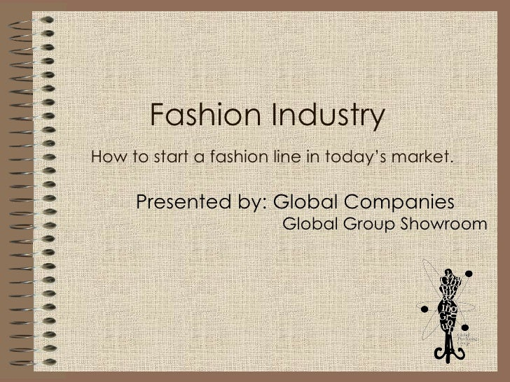 Fashion Industry    How to start a fashion line in today's market.   Presented by: Global Companies Global Group Showroom