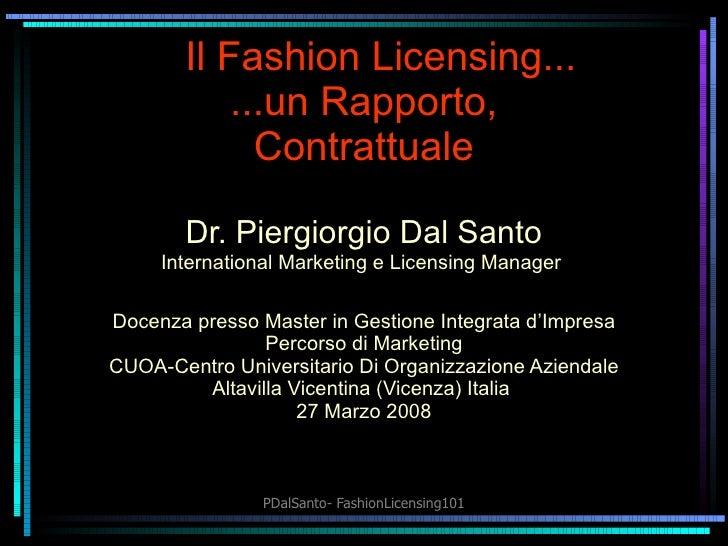 Il Fashion  Licensing ... ...un Rapporto, Contrattuale Dr. Piergiorgio Dal Santo International Marketing e Licensing Manag...