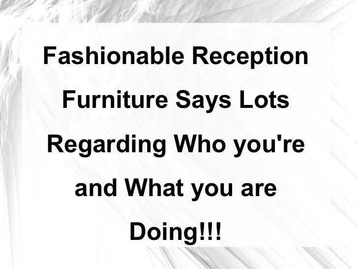 Fashionable Reception Furniture Says LotsRegarding Who youre  and What you are      Doing!!!
