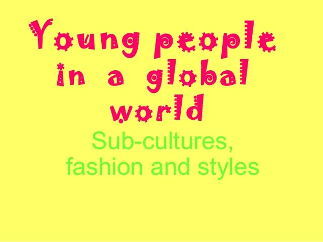 Young people in a global world Sub-cultures, fashion and styles
