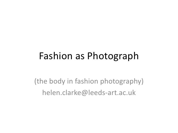 Fashion as Photograph(the body in fashion photography)   helen.clarke@leeds-art.ac.uk