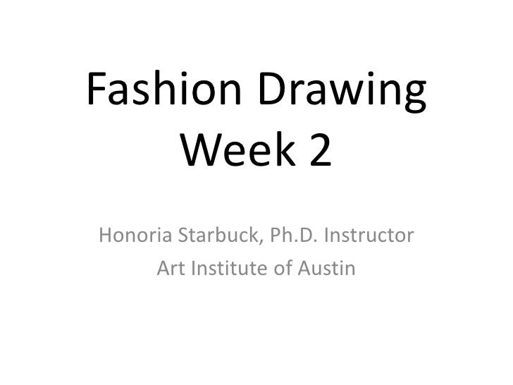 Fashion Drawing Week 2<br />Honoria Starbuck, Ph.D. Instructor<br />Art Institute of Austin<br />