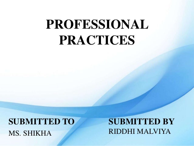 PROFESSIONAL PRACTICES SUBMITTED TO MS. SHIKHA SUBMITTED BY RIDDHI MALVIYA