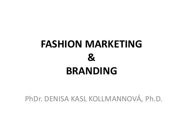 FASHION MARKETING            &         BRANDINGPhDr. DENISA KASL KOLLMANNOVÁ, Ph.D.