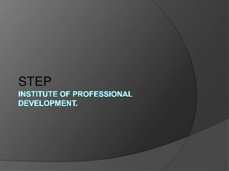 INSTITUTE OF PROFESSIONAL DEVELOPMENT.<br />STEP<br />