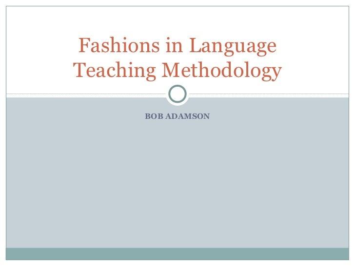 BOB ADAMSON Fashions in Language Teaching Methodology