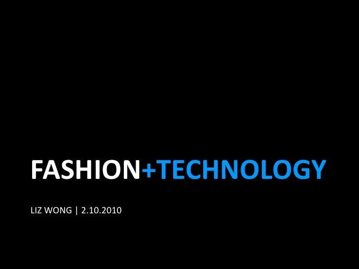 FASHION+TECHNOLOGY<br />LIZ WONG   2.10.2010<br />
