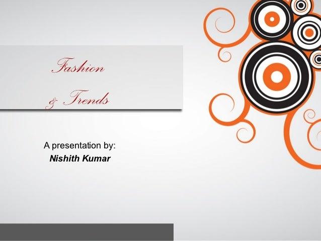 Fashion & TrendsA presentation by: Nishith Kumar