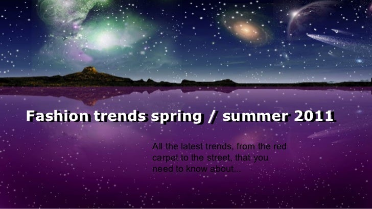 Fashion trends spring / summer 2011 Fashion trends spring / summer 2011 All the latest trends, from the red carpet to the ...