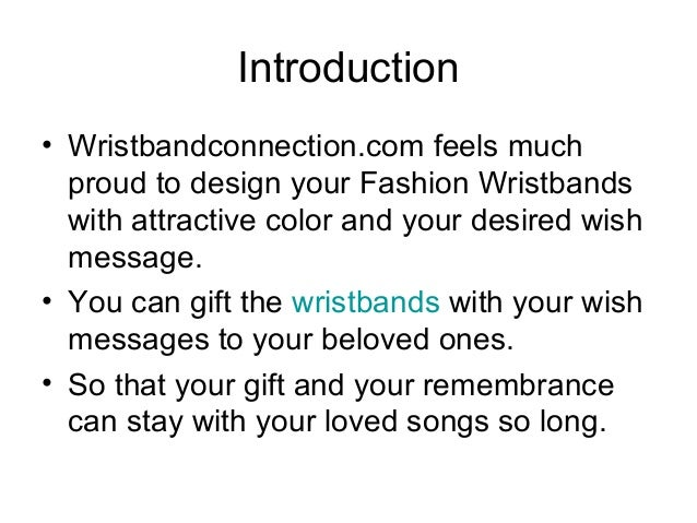 Introduction • Wristbandconnection.com feels much proud to design your Fashion Wristbands with attractive color and your d...