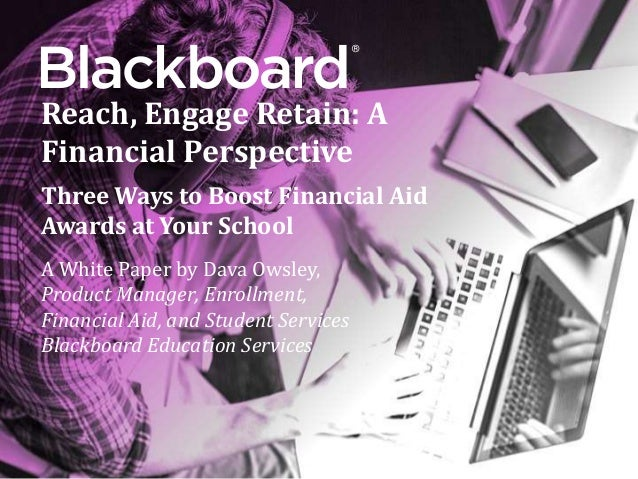 ® Reach, Engage Retain: A Financial Perspective Three Ways to Boost Financial Aid Awards at Your School A White Paper by D...