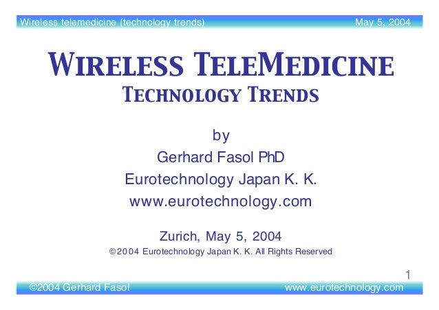 Wireless telemedicine (technology trends) May 5, 2004 ©2004 Gerhard Fasol www.eurotechnology.com 1 by Gerhard Fasol PhD Eu...
