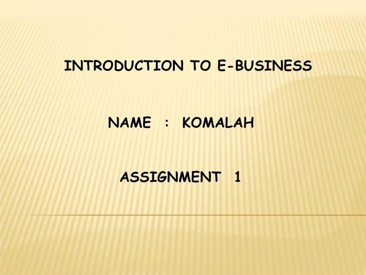 INTRODUCTION TO E-BUSINESS NAME  :  KOMALAH ASSIGNMENT  1
